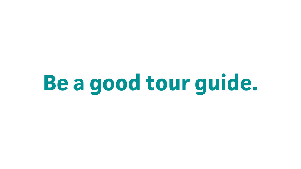 Be a good tour guide.