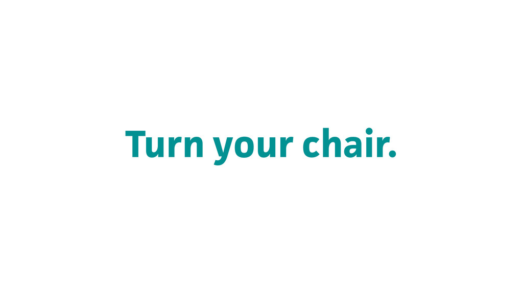 Turn your chair.