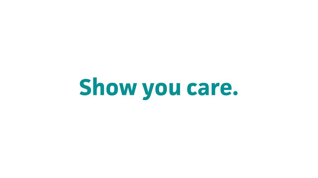 Show you care.