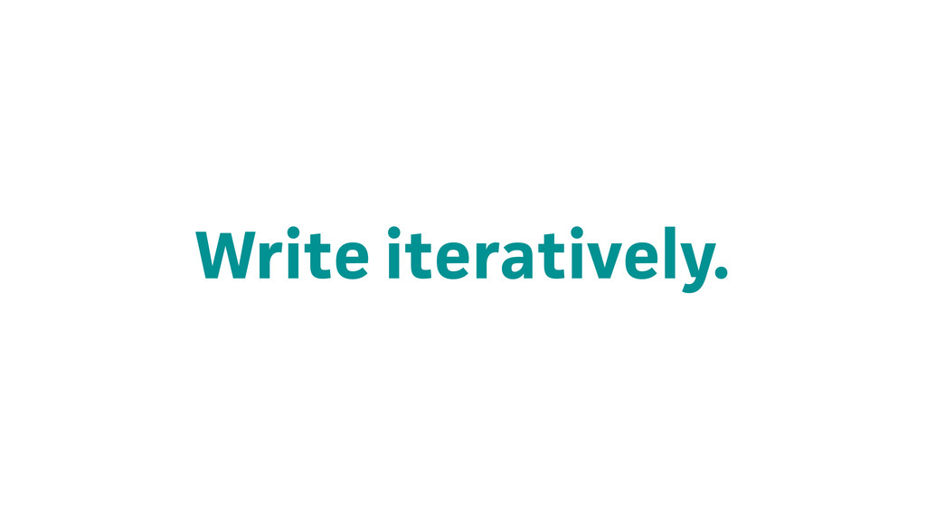 Write iteratively.