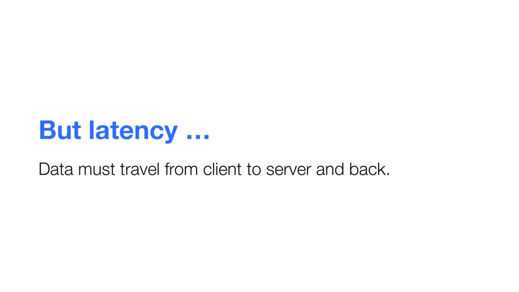 But latency … Data must travel from client to s...
