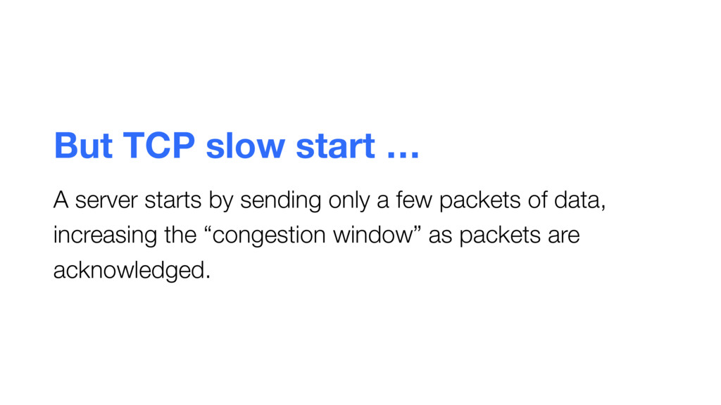 But TCP slow start … A server starts by sending...
