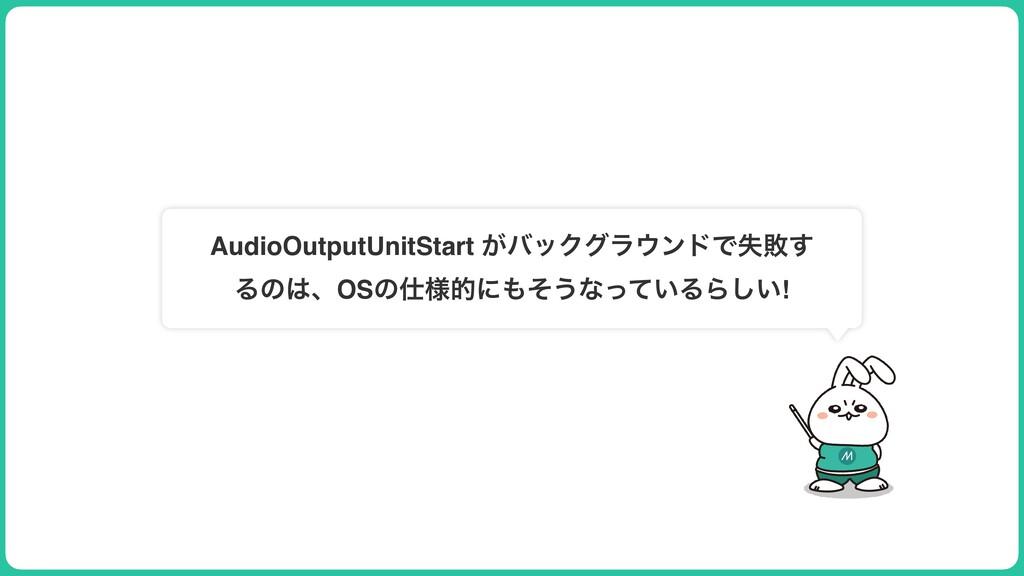 AudioOutputUnitStart ͕όοΫάϥϯυͰࣦഊ͢ ΔͷɺOSͷ༷తʹ...
