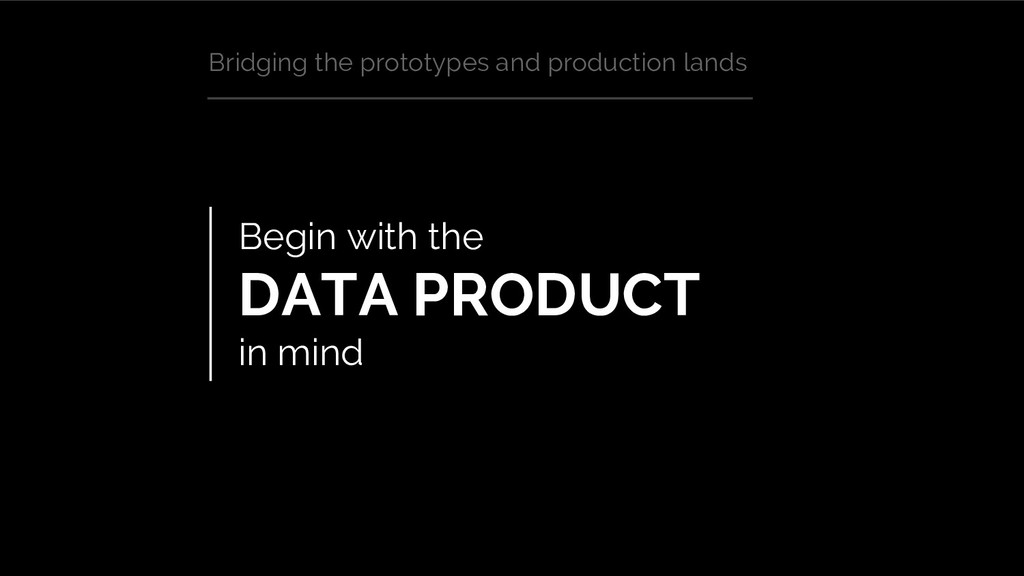 Begin with the DATA PRODUCT in mind Bridging th...