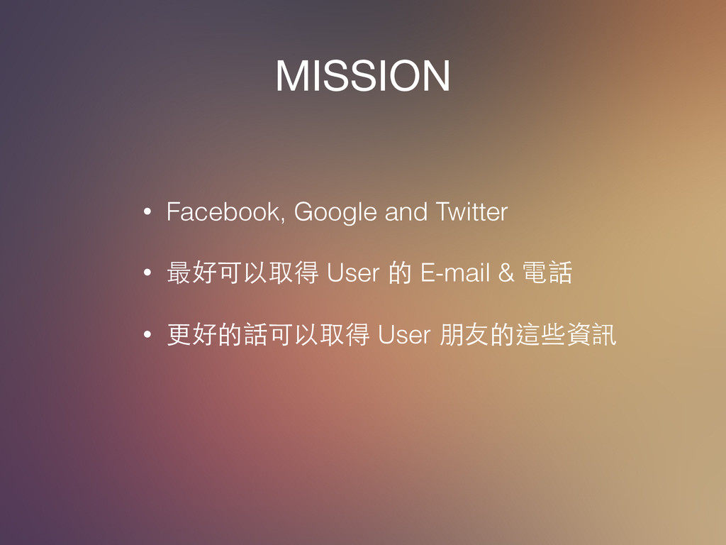 MISSION • Facebook, Google and Twitter ! • 最好可以...