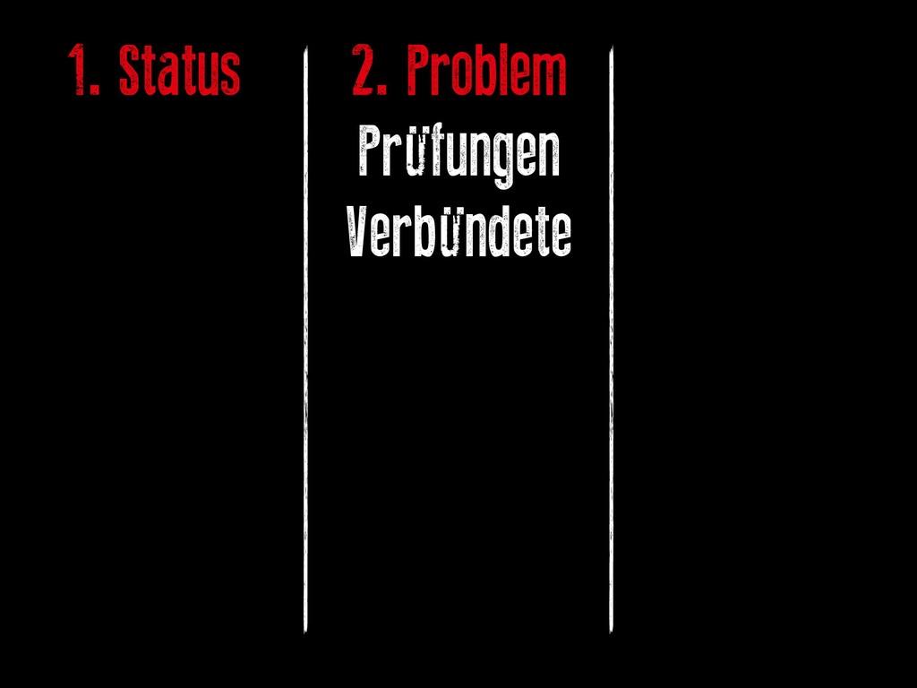 1. Status 2. Problem Prüfungen Verbündete