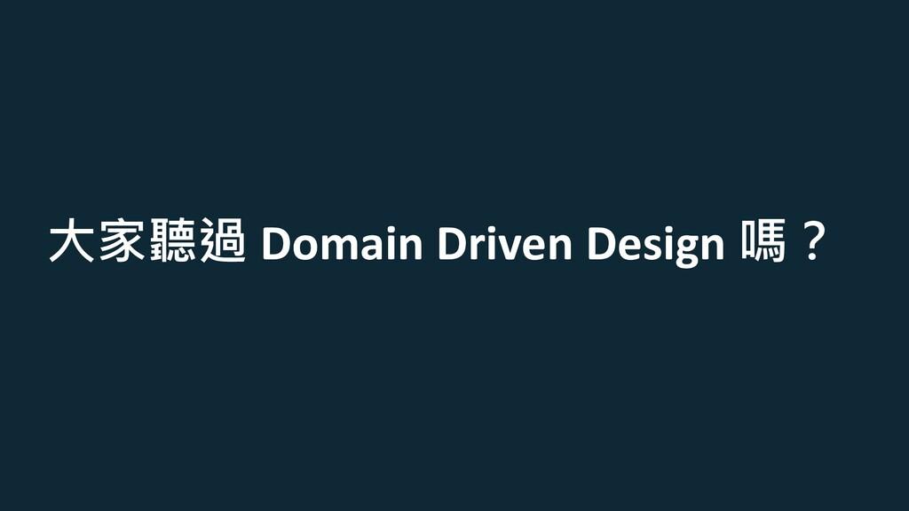 大家聽過 Domain Driven Design 嗎?
