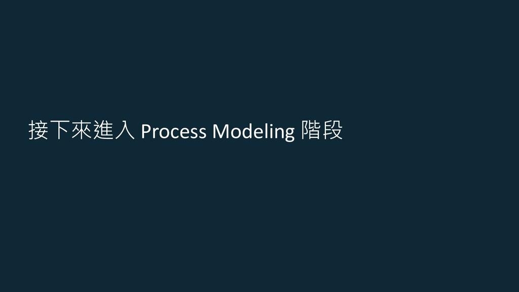 接下來進入 Process Modeling 階段
