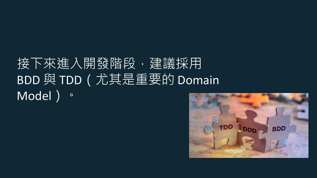 接下來進入開發階段,建議採用 BDD 與 TDD(尤其是重要的 Domain Model)。