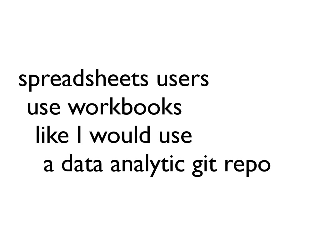 spreadsheets users use workbooks like I would u...