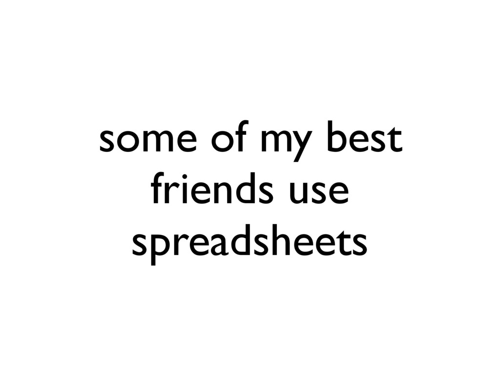 some of my best friends use spreadsheets