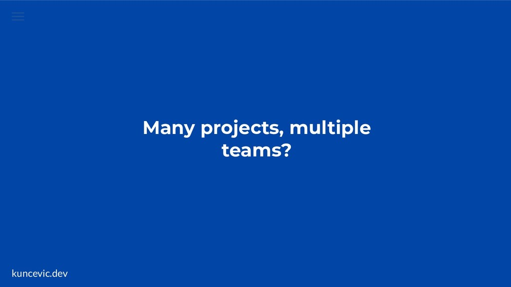 kuncevic.dev Many projects, multiple teams?