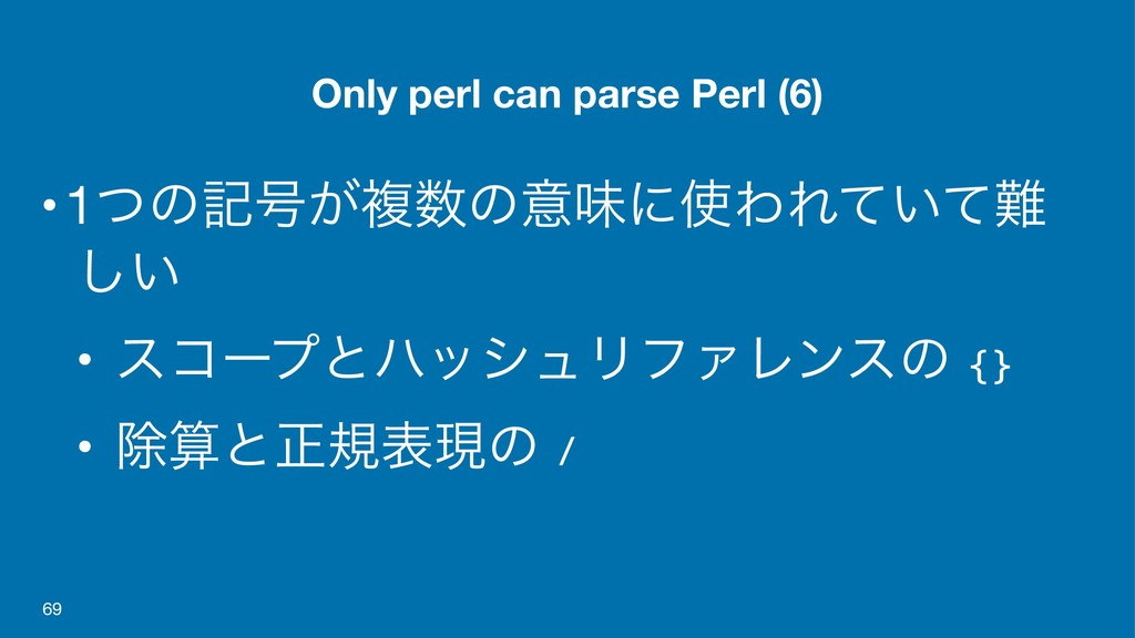 Only perl can parse Perl (6) •1ͭͷه߸͕ෳ਺ͷҙຯʹ࢖ΘΕ͍ͯ...