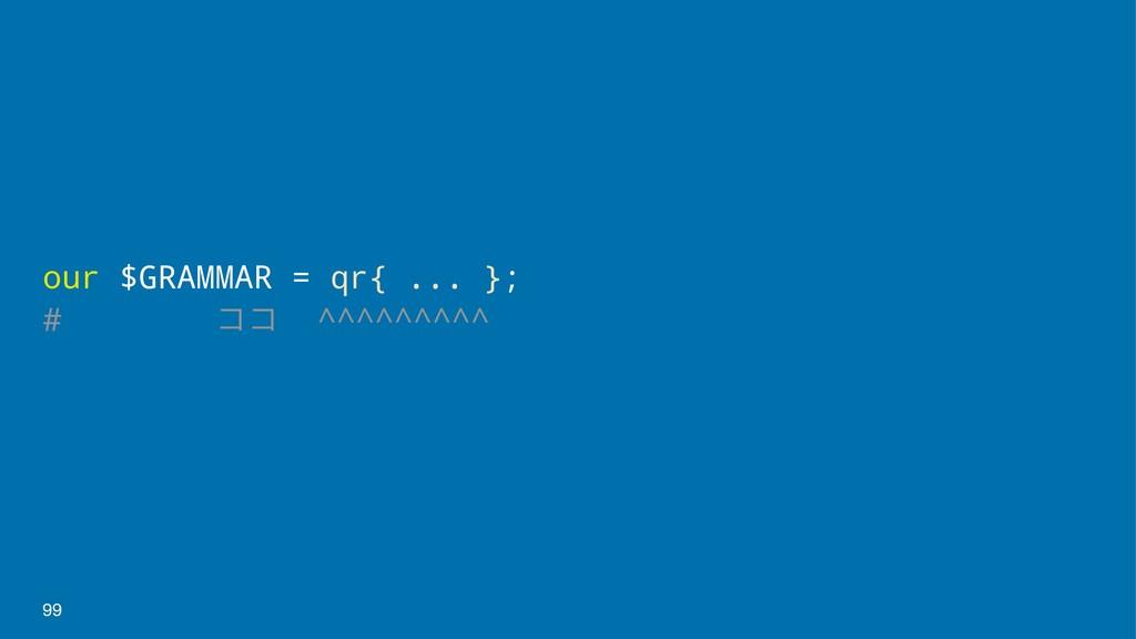 our $GRAMMAR = qr{ ... }; # ίί ^^^^^^^^^ 99