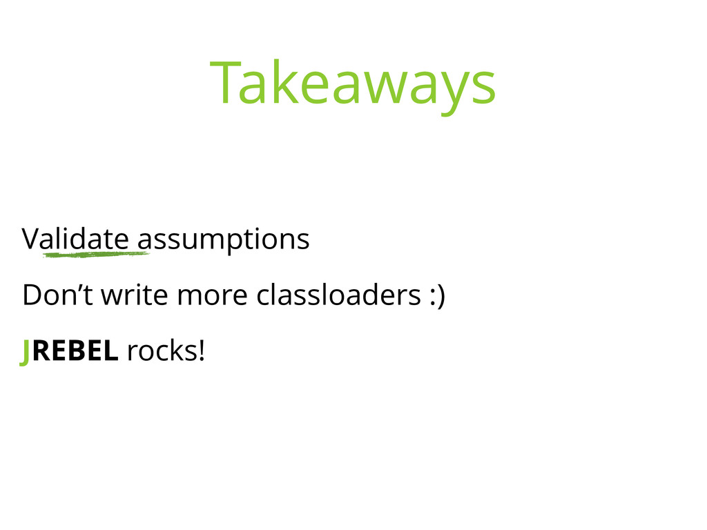 Validate assumptions Don't write more classload...