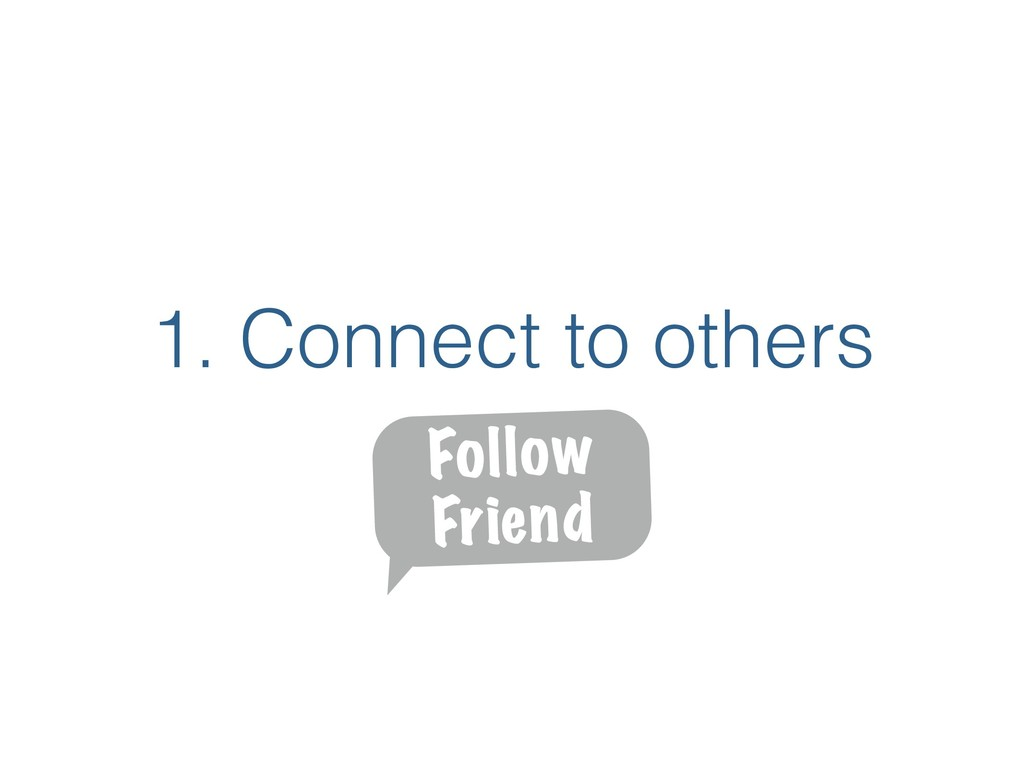 1. Connect to others Follow Friend