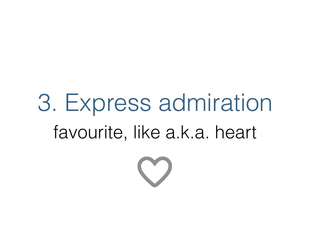 3. Express admiration favourite, like a.k.a. he...