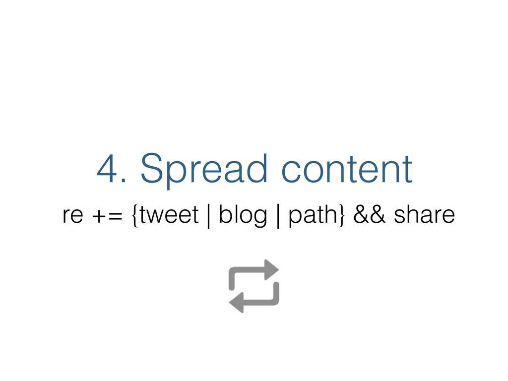 4. Spread content re += {tweet | blog | path} &...