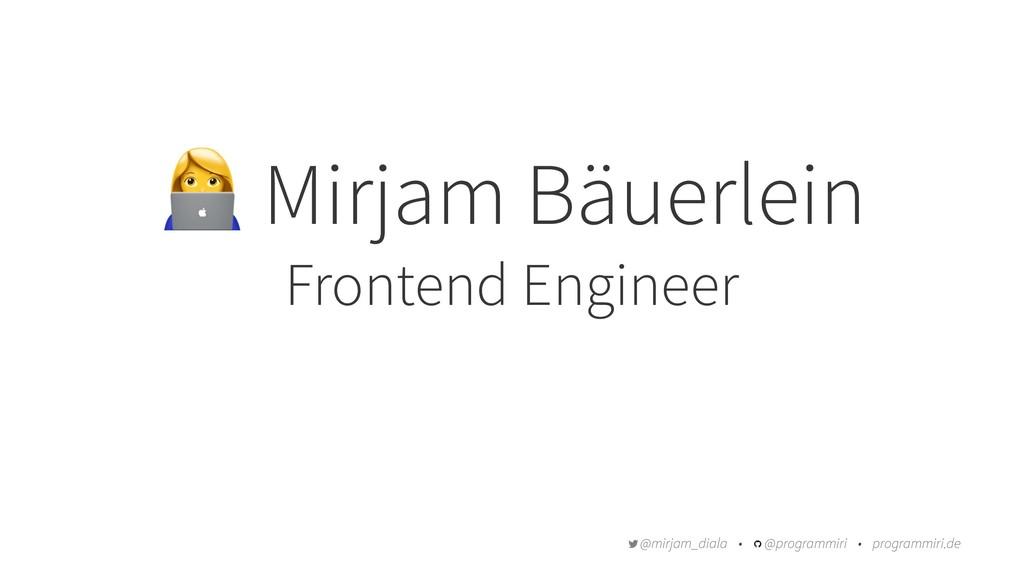 ! Mirjam Bäuerlein Frontend Engineer @mirjam_di...