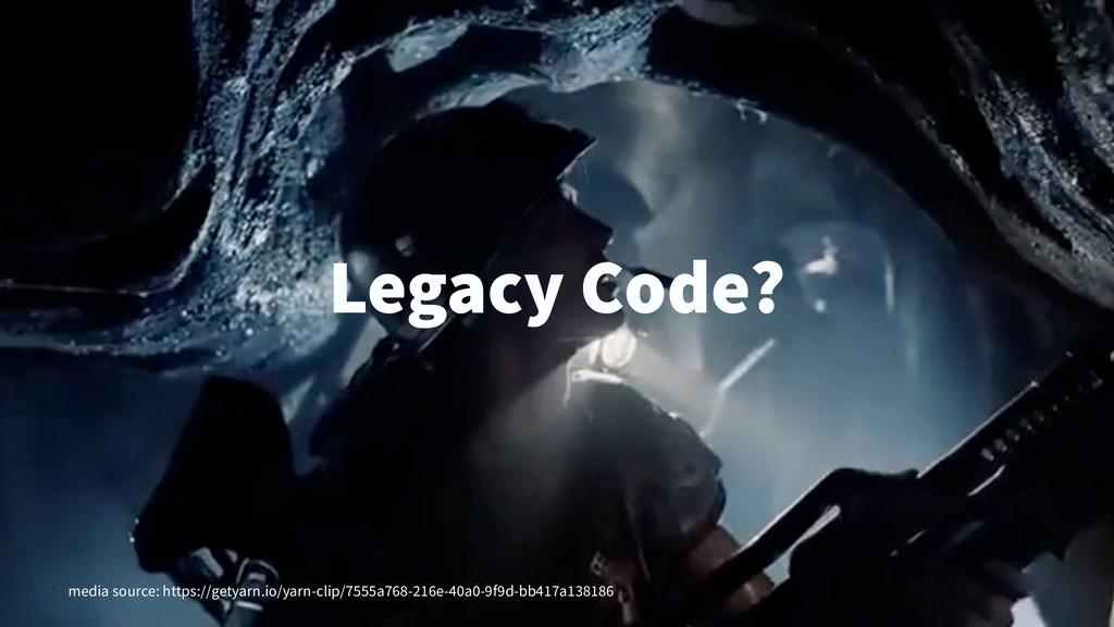 Legacy Code? media source: https://getyarn.io/y...