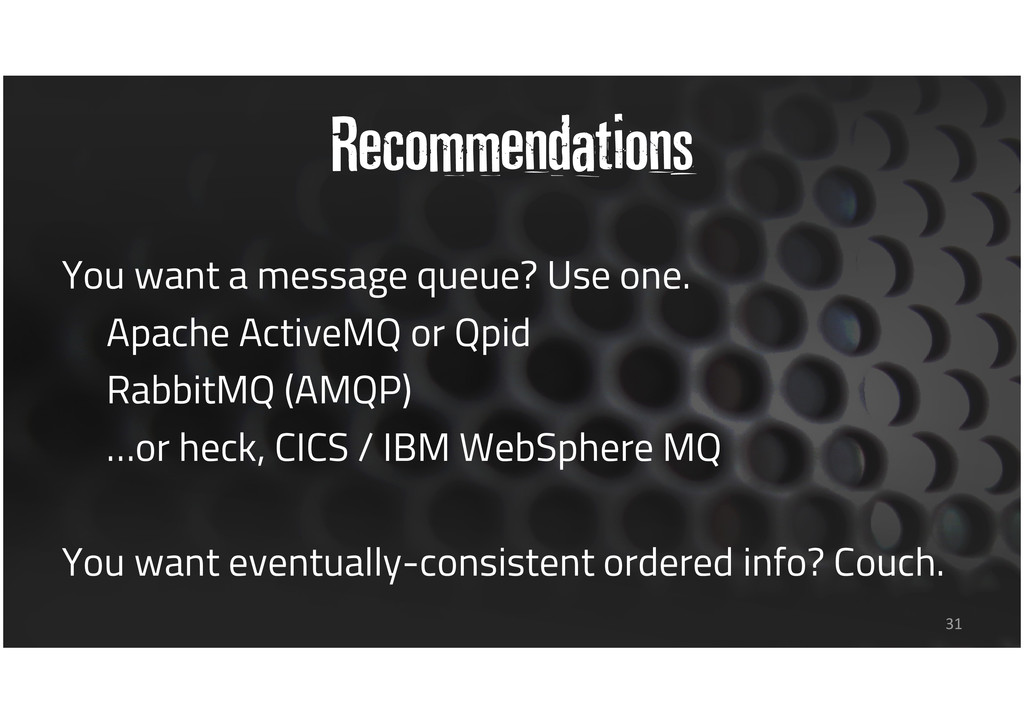 Recommendations You want a message queue? Use o...