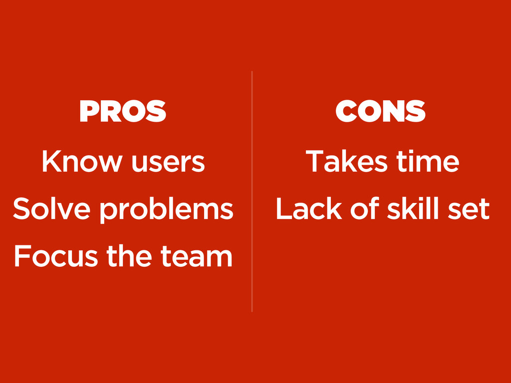 PROS Know users Solve problems Focus the team C...