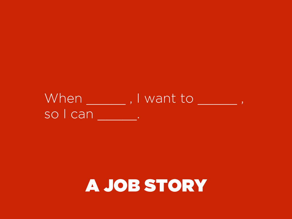 A JOB STORY When _____ , I want to _____ , so I...