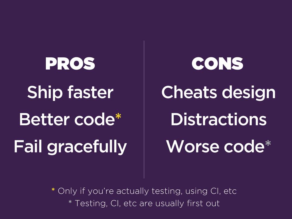 PROS Ship faster Better code* Fail gracefully *...