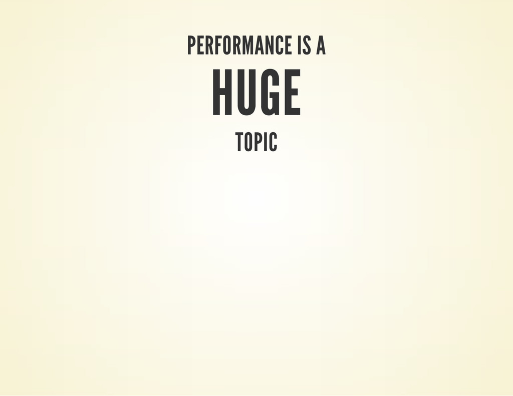 PERFORMANCE IS A HUGE TOPIC