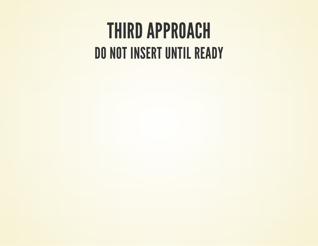 THIRD APPROACH DO NOT INSERT UNTIL READY