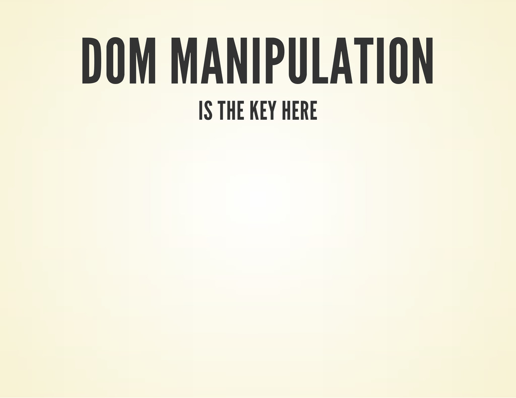 DOM MANIPULATION IS THE KEY HERE