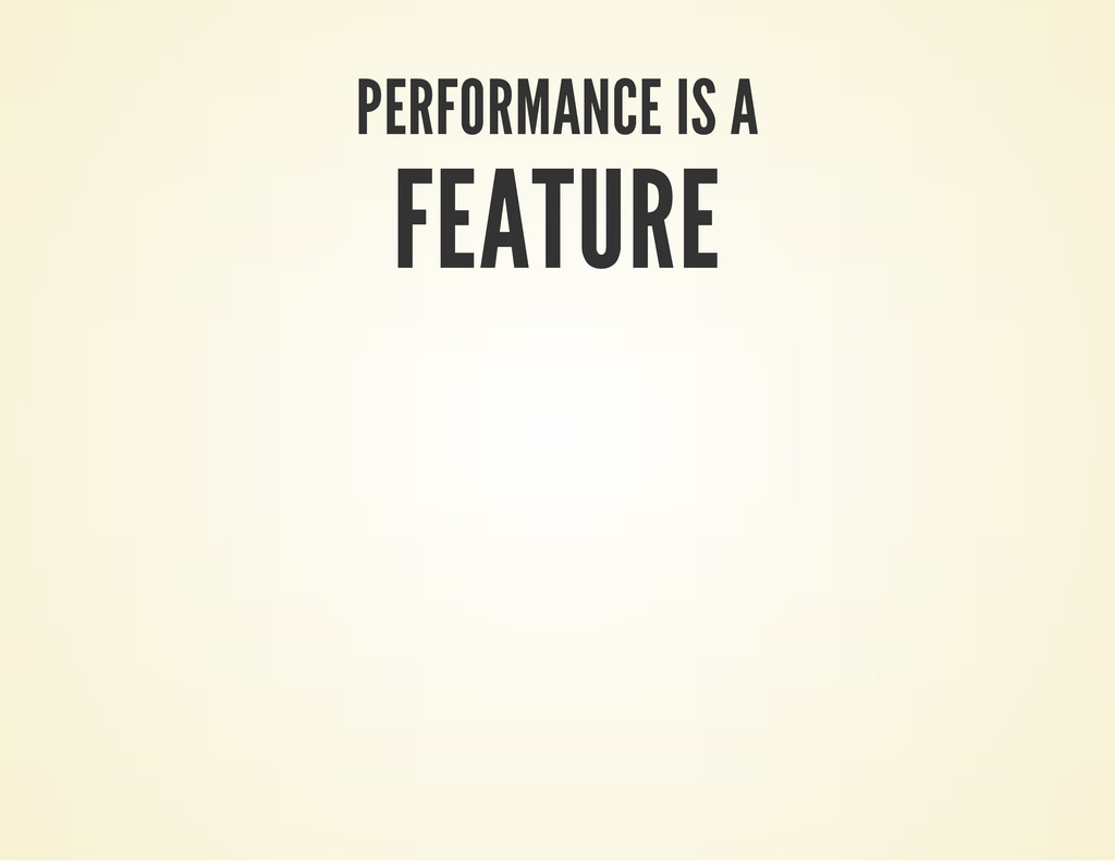 PERFORMANCE IS A FEATURE