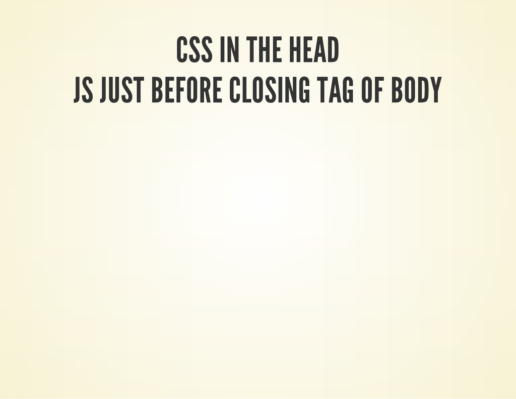 CSS IN THE HEAD JS JUST BEFORE CLOSING TAG OF B...