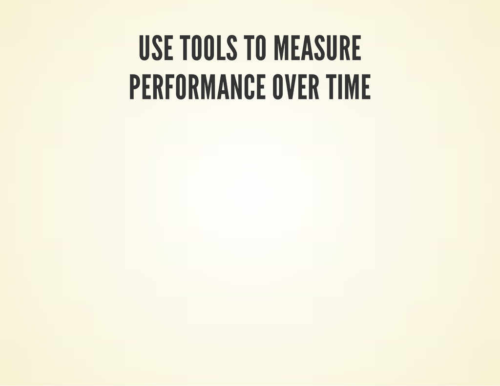USE TOOLS TO MEASURE PERFORMANCE OVER TIME