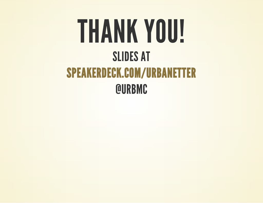 THANK YOU! SLIDES AT SPEAKERDECK.COM/URBANETTER...