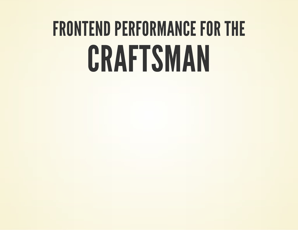FRONTEND PERFORMANCE FOR THE CRAFTSMAN