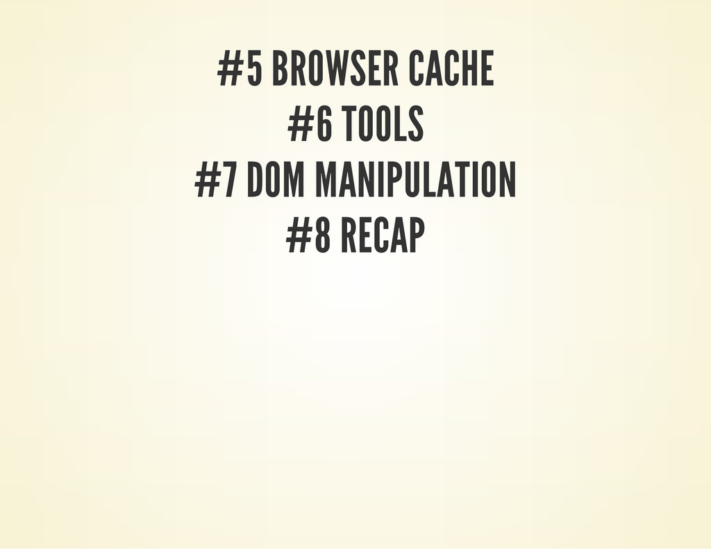 #5 BROWSER CACHE #6 TOOLS #7 DOM MANIPULATION #...