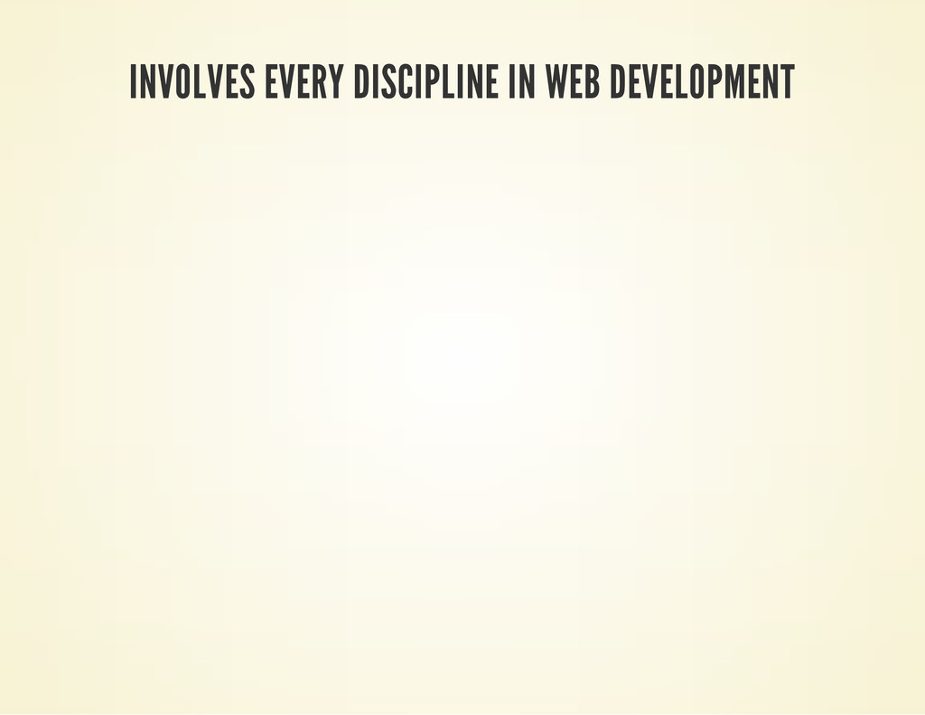 INVOLVES EVERY DISCIPLINE IN WEB DEVELOPMENT