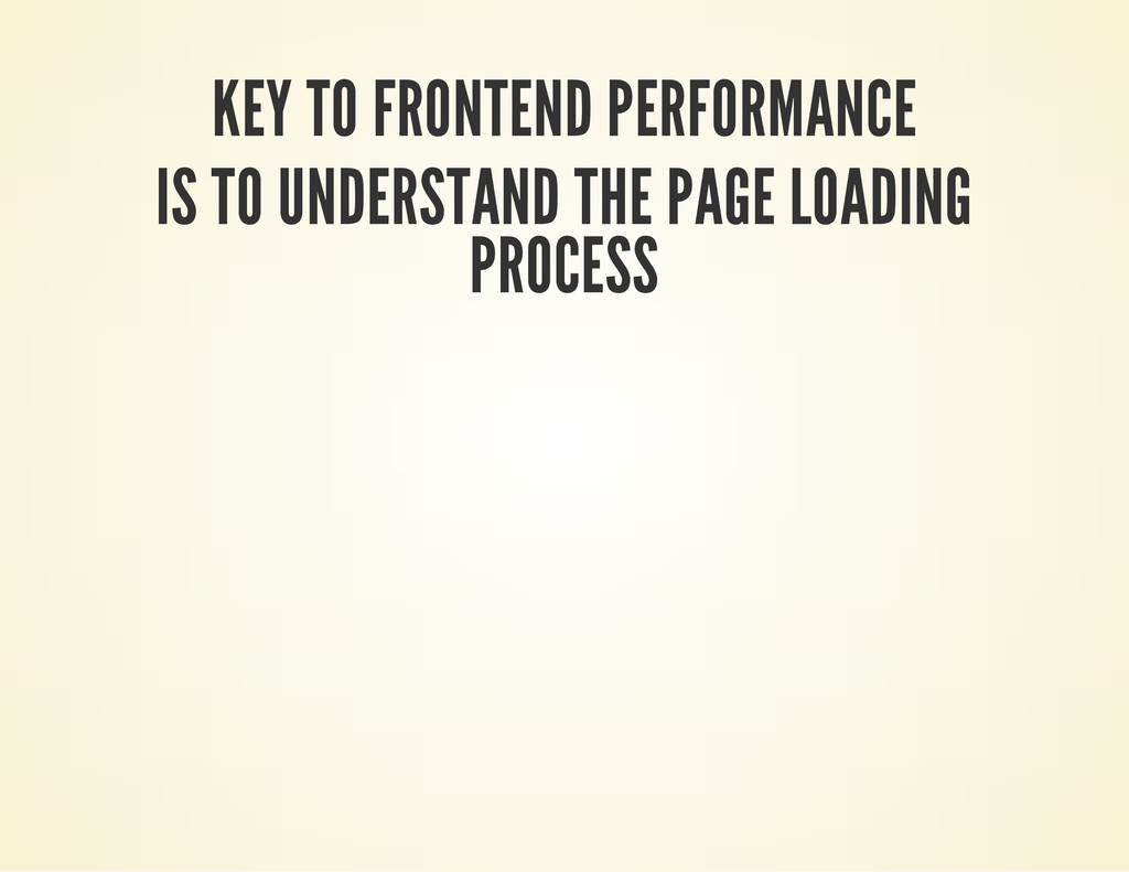 KEY TO FRONTEND PERFORMANCE IS TO UNDERSTAND TH...
