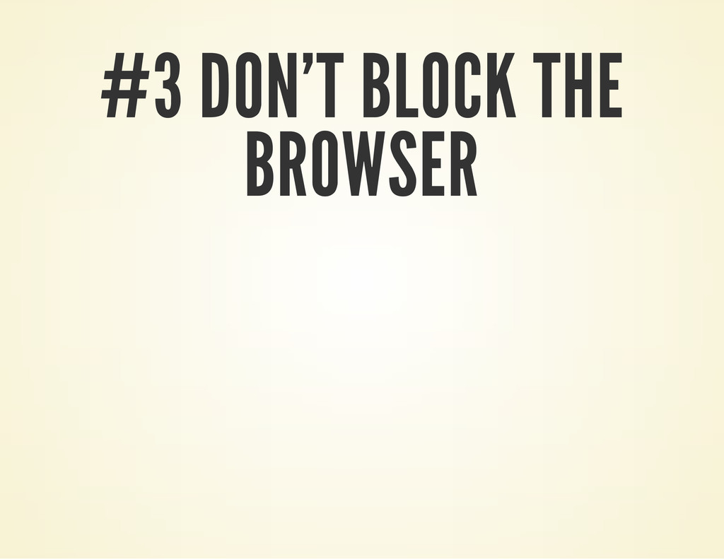 #3 DON'T BLOCK THE BROWSER