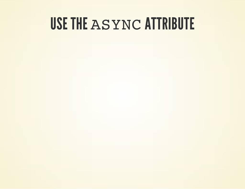 USE THE A S Y N C ATTRIBUTE