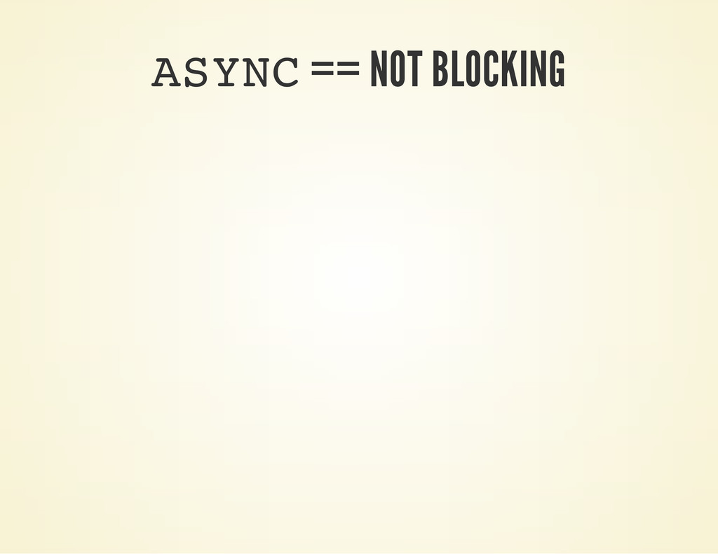 A S Y N C == NOT BLOCKING