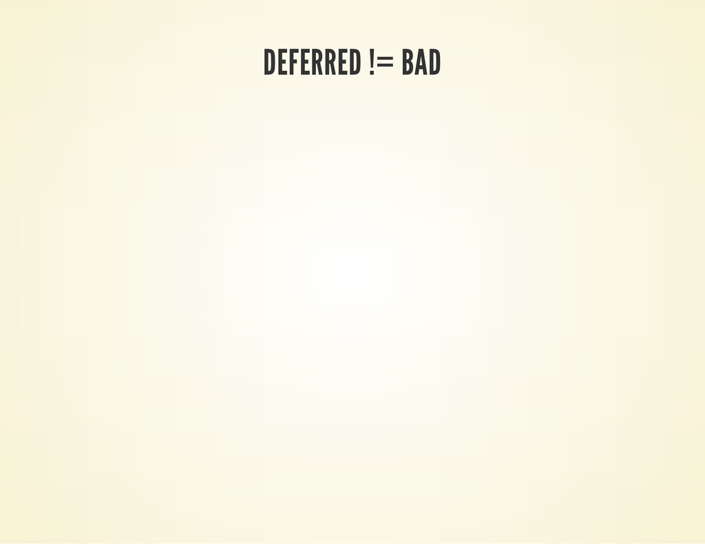DEFERRED != BAD