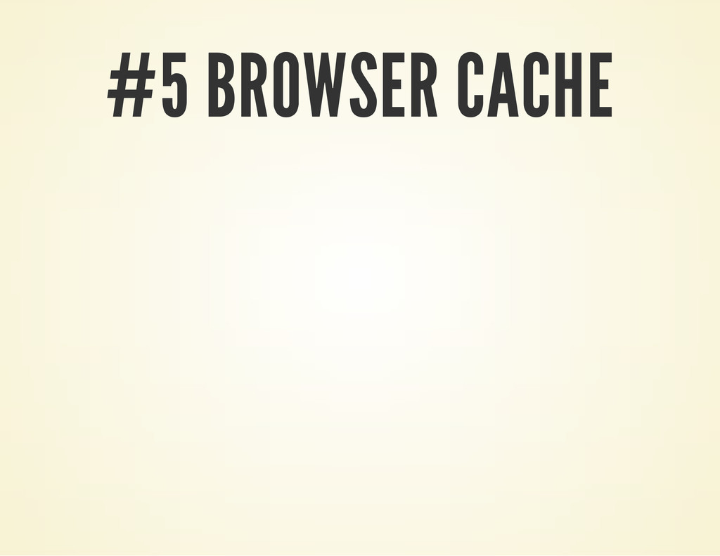 #5 BROWSER CACHE