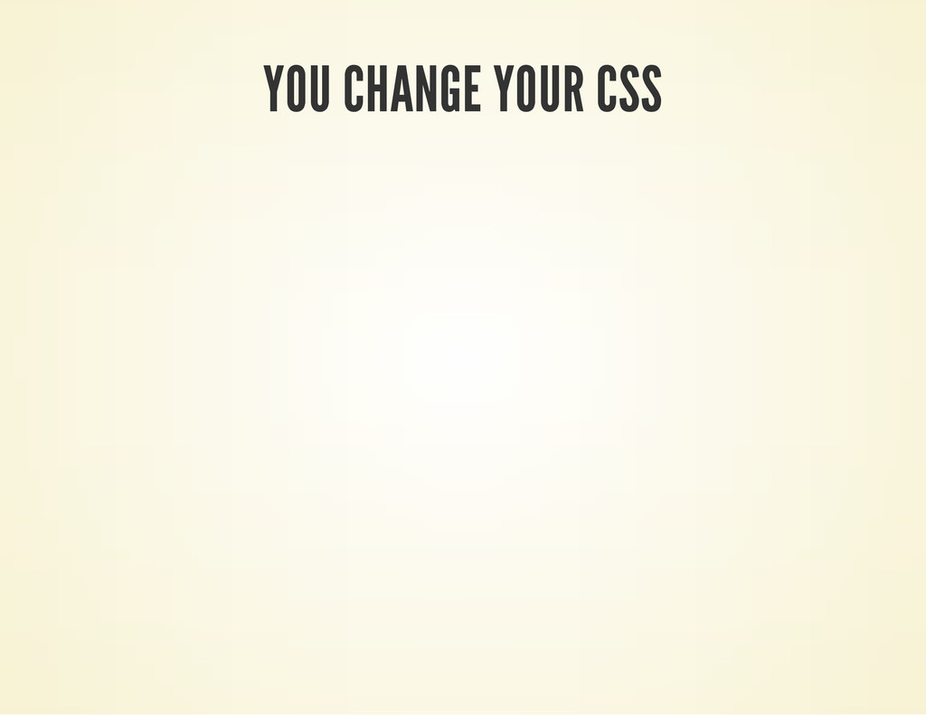 YOU CHANGE YOUR CSS
