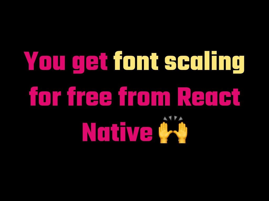 You get font scaling for free from React Native