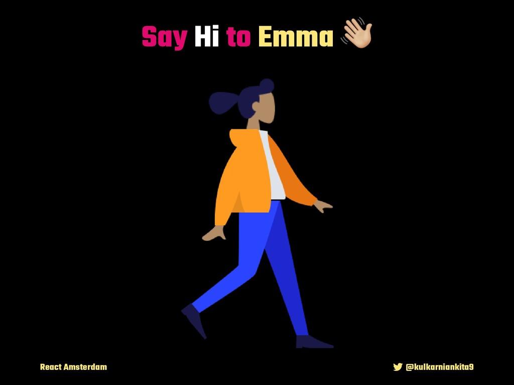 React Amsterdam @kulkarniankita9 Say Hi to Emma