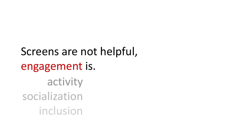 Screens are not helpful, engagement is. activit...
