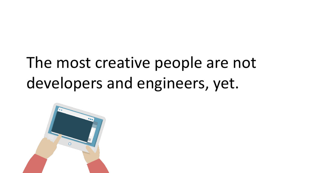 The most creative people are not developers and...