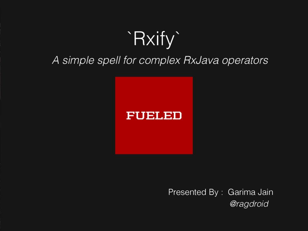 `Rxify` Presented By : Garima Jain @ragdroid A ...